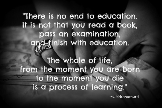 Quote by Krishnamurti. There is no end to education. It is not that you read a book, pass an examination, and finish with education. The whole of life, from the moment you are born until the moment you die is a process of learning.