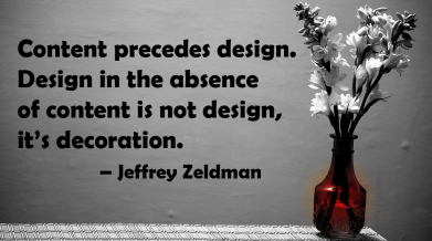 """Content precedes design. Design in the absence of content is not design, it's decoration."" – Jeffrey Zeldman"